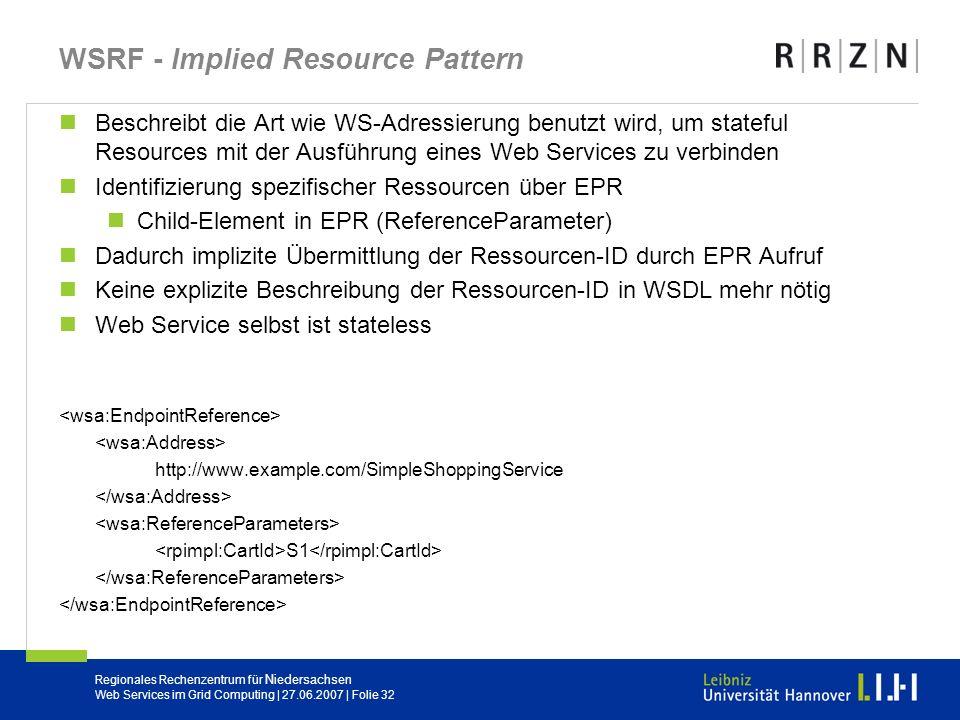 Regionales Rechenzentrum für Niedersachsen Web Services im Grid Computing | 27.06.2007 | Folie 32 WSRF - Implied Resource Pattern Beschreibt die Art w