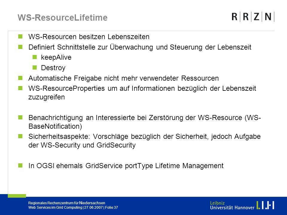 Regionales Rechenzentrum für Niedersachsen Web Services im Grid Computing | 27.06.2007 | Folie 37 WS-ResourceLifetime WS-Resourcen besitzen Lebenszeit