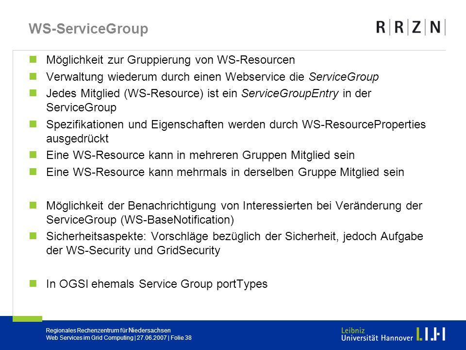 Regionales Rechenzentrum für Niedersachsen Web Services im Grid Computing | 27.06.2007 | Folie 38 WS-ServiceGroup Möglichkeit zur Gruppierung von WS-R