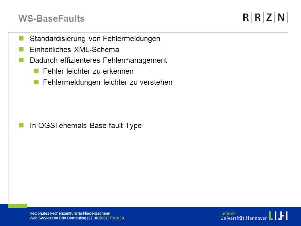 Regionales Rechenzentrum für Niedersachsen Web Services im Grid Computing | 27.06.2007 | Folie 39 WS-BaseFaults Standardisierung von Fehlermeldungen E