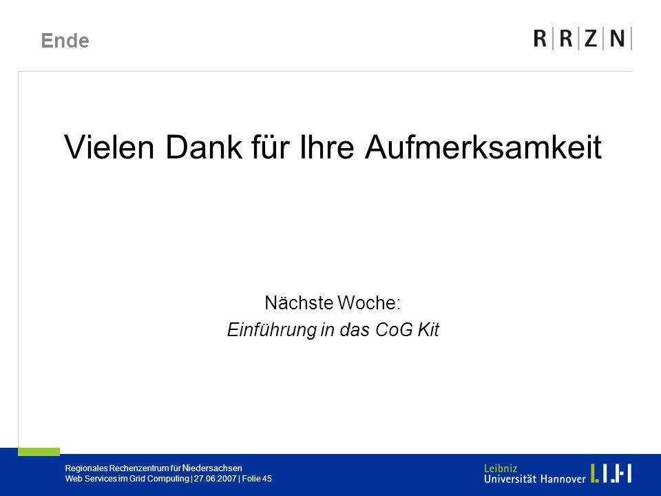 Regionales Rechenzentrum für Niedersachsen Web Services im Grid Computing | 27.06.2007 | Folie 45 Ende Vielen Dank für Ihre Aufmerksamkeit Nächste Woc