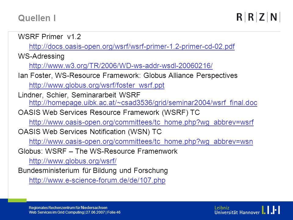 Regionales Rechenzentrum für Niedersachsen Web Services im Grid Computing | 27.06.2007 | Folie 46 Quellen I WSRF Primer v1.2 http://docs.oasis-open.or