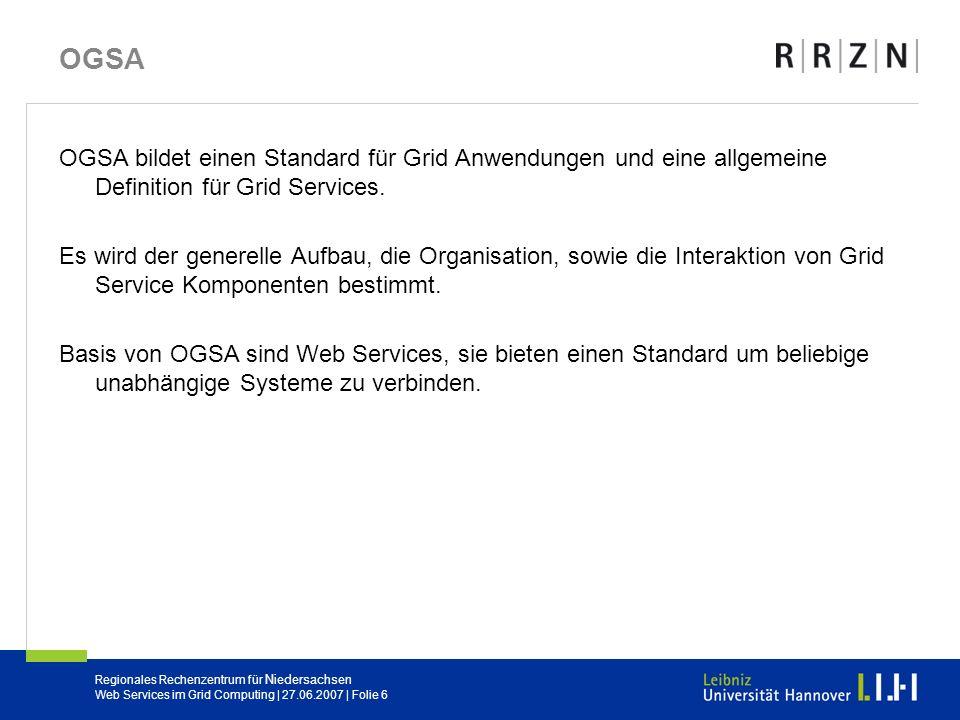 Regionales Rechenzentrum für Niedersachsen Web Services im Grid Computing | 27.06.2007 | Folie 6 OGSA OGSA bildet einen Standard für Grid Anwendungen