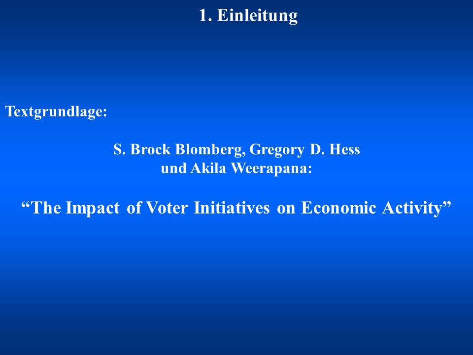 1. Einleitung Textgrundlage: S. Brock Blomberg, Gregory D. Hess und Akila Weerapana: The Impact of Voter Initiatives on Economic Activity