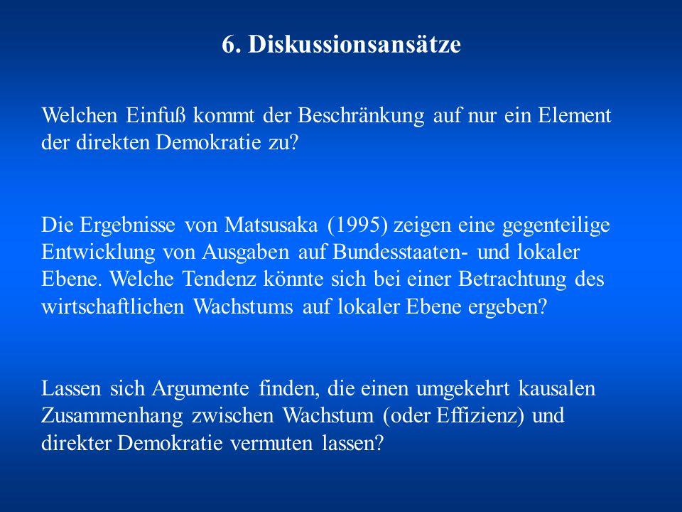 6. Diskussionsansätze Welchen Einfuß kommt der Beschränkung auf nur ein Element der direkten Demokratie zu? Die Ergebnisse von Matsusaka (1995) zeigen