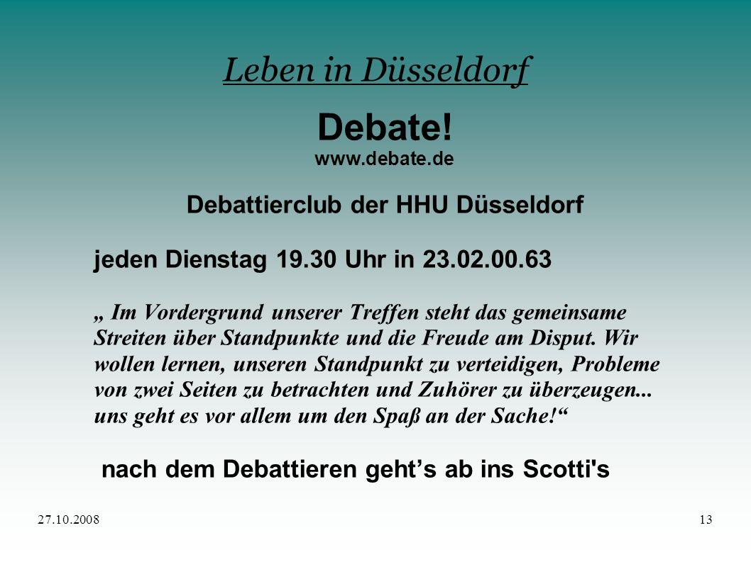 27.10.200813 Leben in Düsseldorf Debate! www.debate.de Debattierclub der HHU Düsseldorf jeden Dienstag 19.30 Uhr in 23.02.00.63 Im Vordergrund unserer