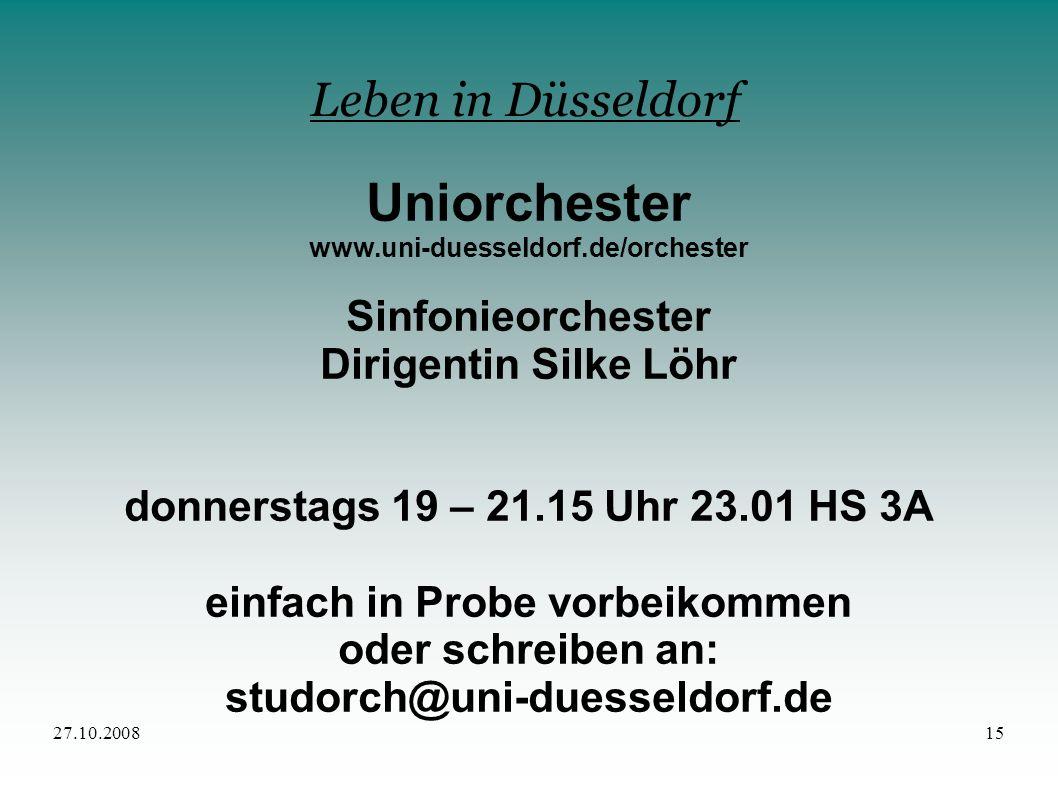 27.10.200815 Leben in Düsseldorf Uniorchester www.uni-duesseldorf.de/orchester Sinfonieorchester Dirigentin Silke Löhr donnerstags 19 – 21.15 Uhr 23.0