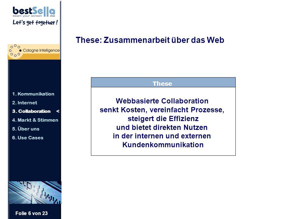 Folie 6 von 23 These: Zusammenarbeit über das Web These Webbasierte Collaboration senkt Kosten, vereinfacht Prozesse, steigert die Effizienz und bietet direkten Nutzen in der internen und externen Kundenkommunikation 1.