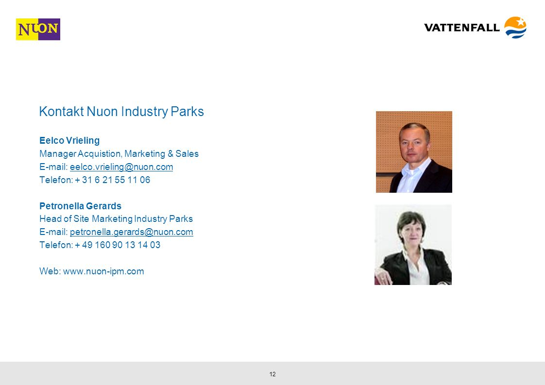 12 Kontakt Nuon Industry Parks Eelco Vrieling Manager Acquistion, Marketing & Sales E-mail: eelco.vrieling@nuon.comeelco.vrieling@nuon.com Telefon: + 31 6 21 55 11 06 Petronella Gerards Head of Site Marketing Industry Parks E-mail: petronella.gerards@nuon.competronella.gerards@nuon.com Telefon: + 49 160 90 13 14 03 Web: www.nuon-ipm.com