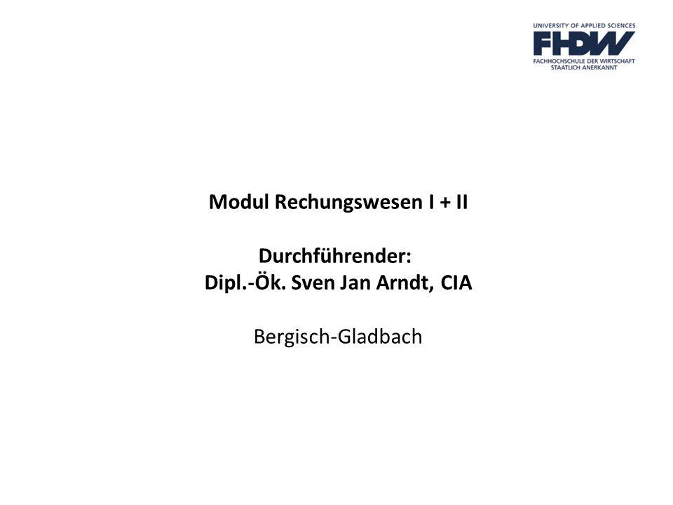 Modul Rechungswesen I + II Durchführender: Dipl.-Ök. Sven Jan Arndt, CIA Bergisch-Gladbach