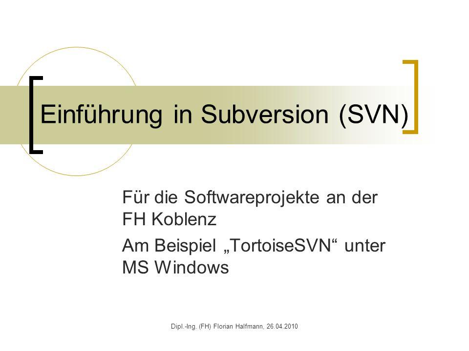 Dipl.-Ing. (FH) Florian Halfmann, 26.04.2010 Einführung in Subversion (SVN) Für die Softwareprojekte an der FH Koblenz Am Beispiel TortoiseSVN unter M