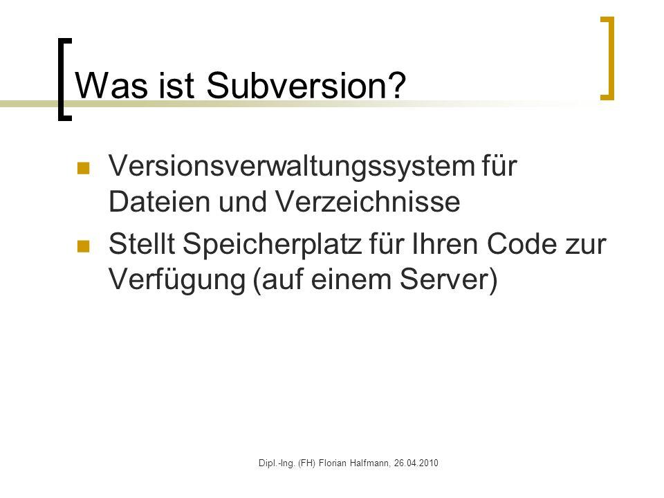 Dipl.-Ing. (FH) Florian Halfmann, 26.04.2010 Was ist Subversion? Versionsverwaltungssystem für Dateien und Verzeichnisse Stellt Speicherplatz für Ihre