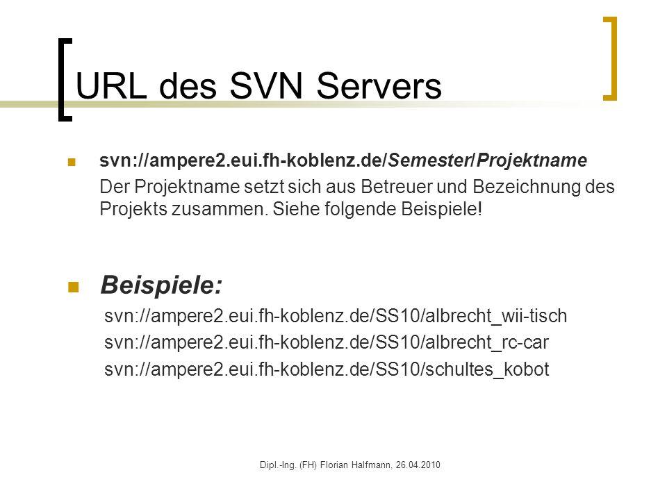 Dipl.-Ing. (FH) Florian Halfmann, 26.04.2010 URL des SVN Servers svn://ampere2.eui.fh-koblenz.de/Semester/Projektname Der Projektname setzt sich aus B