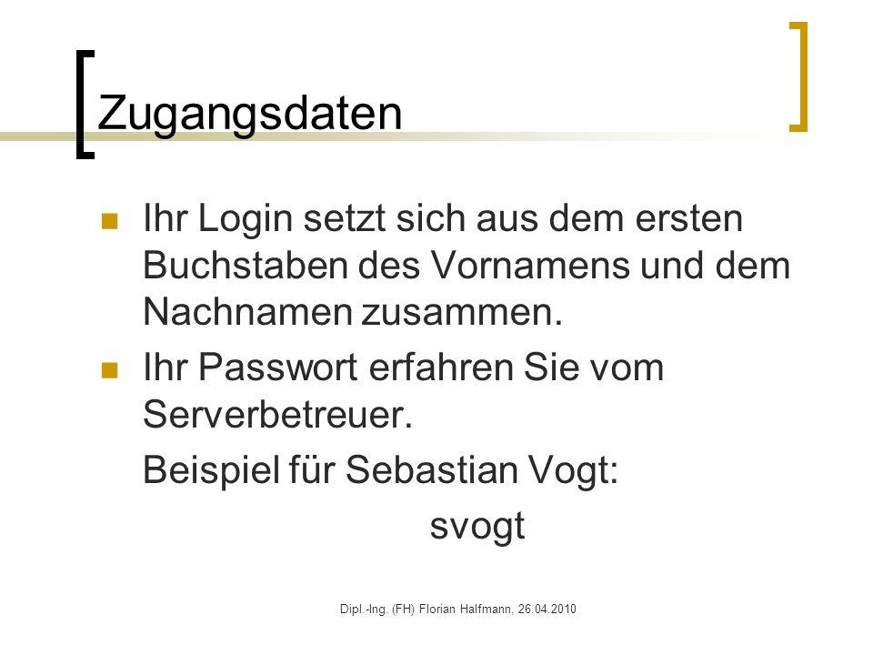 Dipl.-Ing. (FH) Florian Halfmann, 26.04.2010 Zugangsdaten Ihr Login setzt sich aus dem ersten Buchstaben des Vornamens und dem Nachnamen zusammen. Ihr