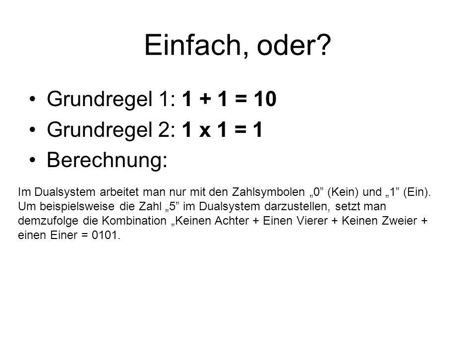 Einfach, oder? Grundregel 1: 1 + 1 = 10 Grundregel 2: 1 x 1 = 1 Berechnung: Im Dualsystem arbeitet man nur mit den Zahlsymbolen 0 (Kein) und 1 (Ein).