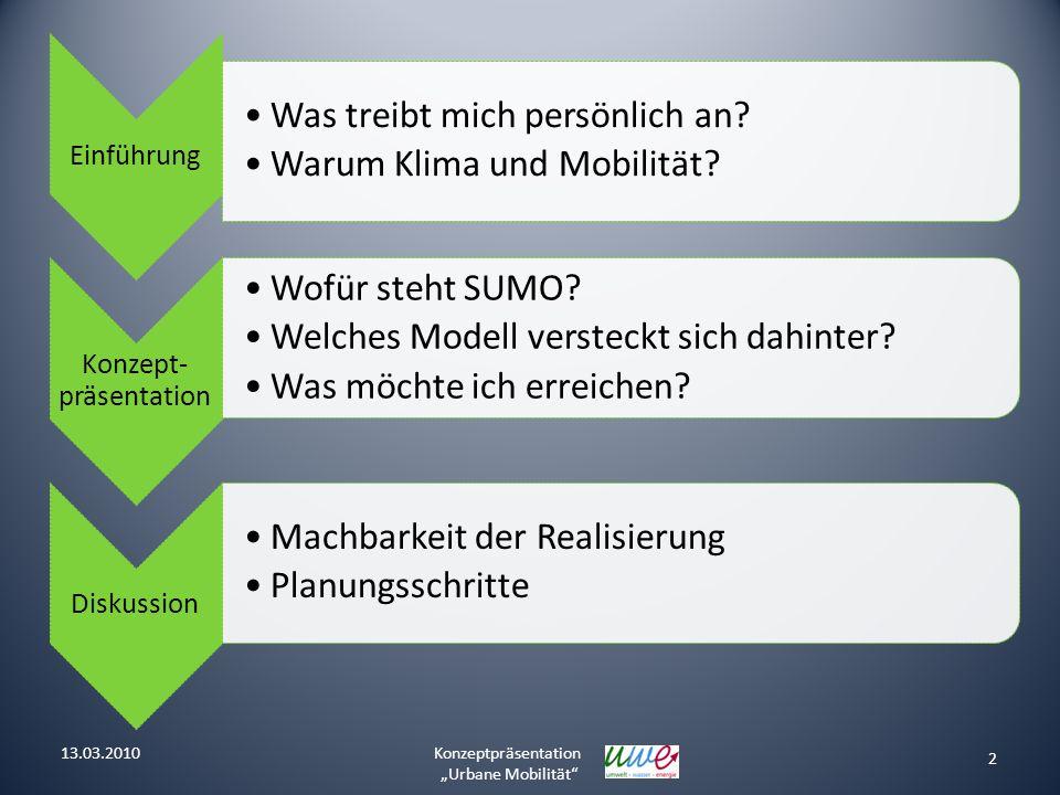 2 Konzeptpräsentation Urbane Mobilität 13.03.2010 Einführung Was treibt mich persönlich an? Warum Klima und Mobilität? Konzept- präsentation Wofür ste