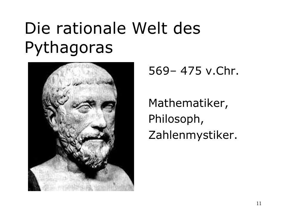 11 Die rationale Welt des Pythagoras 569– 475 v.Chr. Mathematiker, Philosoph, Zahlenmystiker.