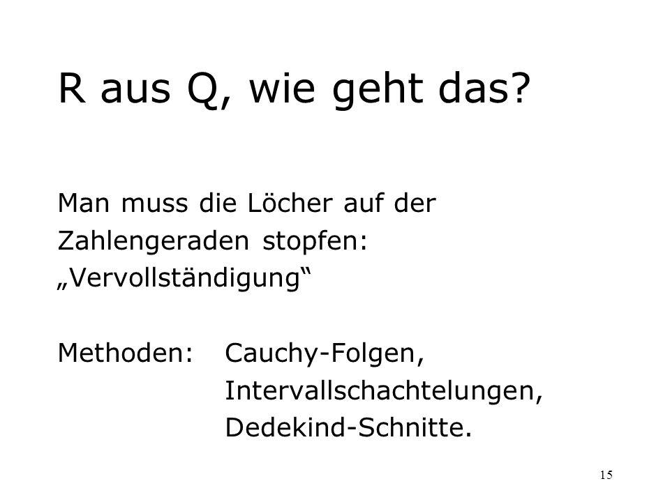 15 R aus Q, wie geht das? Man muss die Löcher auf der Zahlengeraden stopfen: Vervollständigung Methoden: Cauchy-Folgen, Intervallschachtelungen, Dedek
