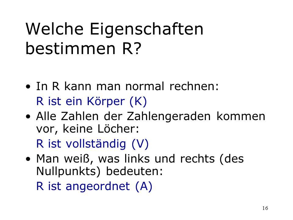 16 Welche Eigenschaften bestimmen R? In R kann man normal rechnen: R ist ein Körper (K) Alle Zahlen der Zahlengeraden kommen vor, keine Löcher: R ist
