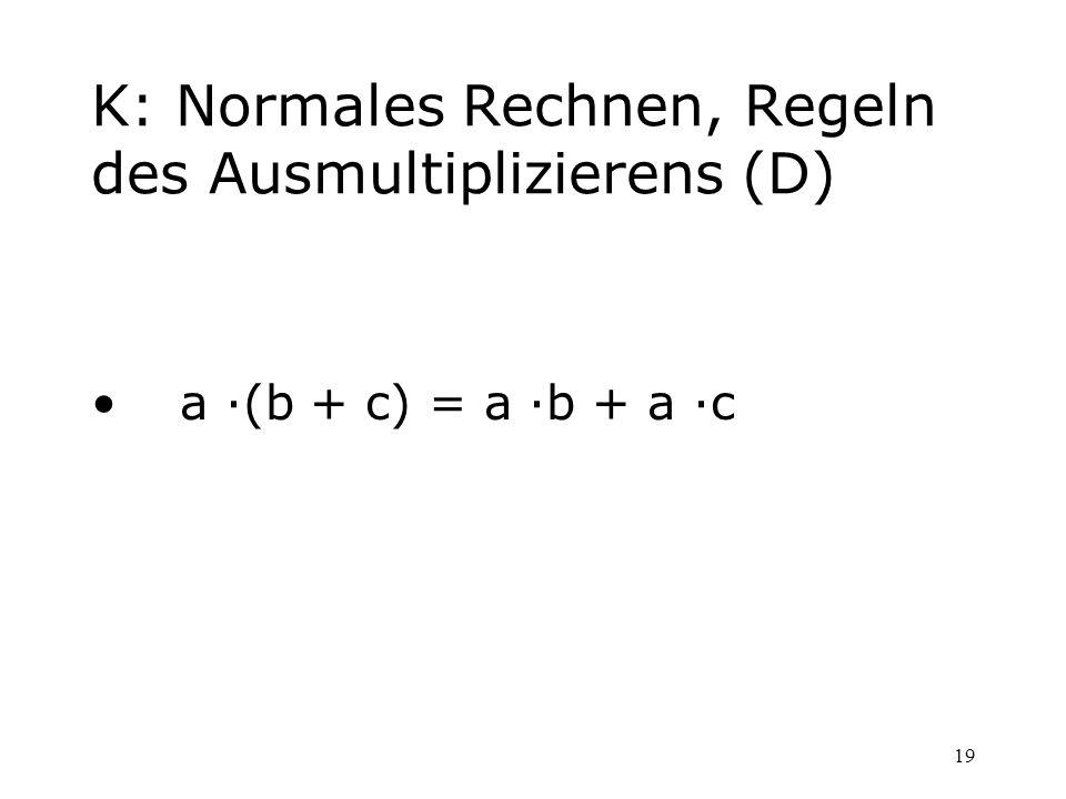 19 K: Normales Rechnen, Regeln des Ausmultiplizierens (D) a ·(b + c) = a ·b + a ·c