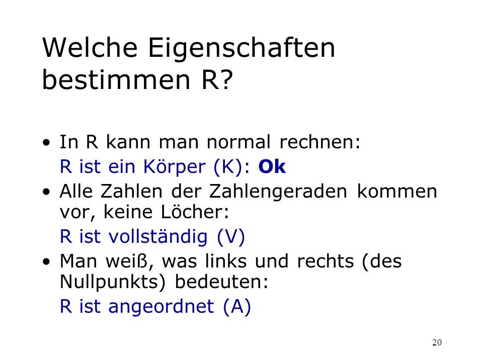 20 Welche Eigenschaften bestimmen R? In R kann man normal rechnen: R ist ein Körper (K): Ok Alle Zahlen der Zahlengeraden kommen vor, keine Löcher: R