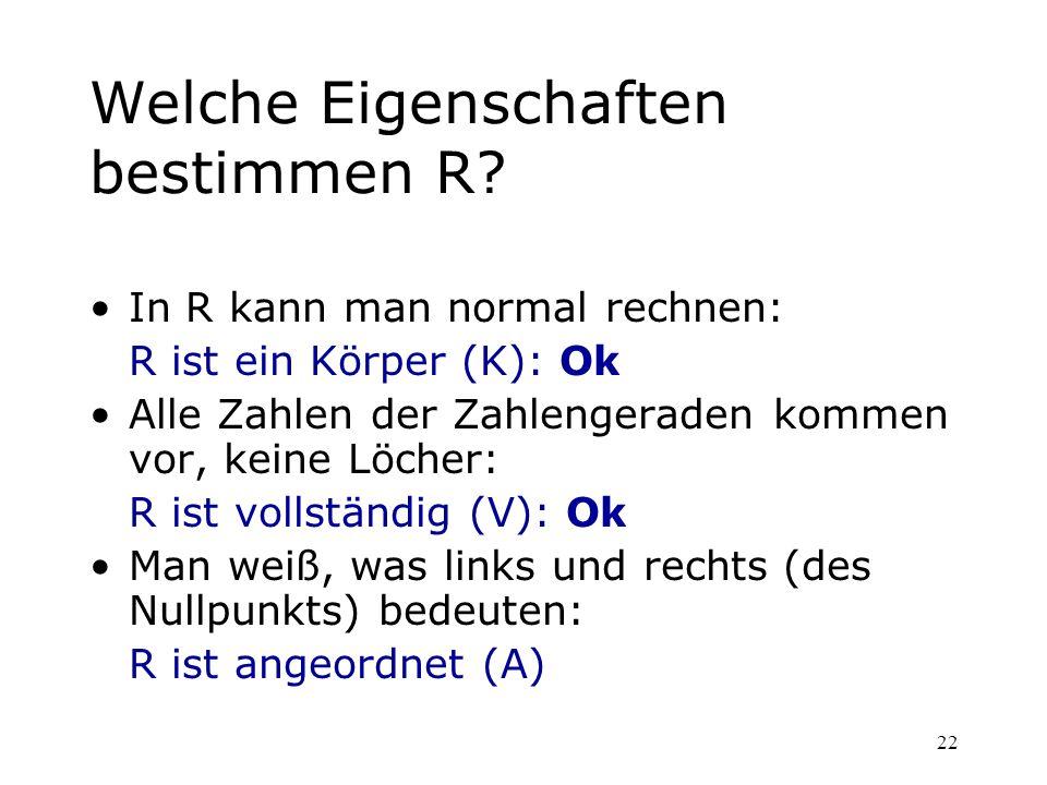 22 Welche Eigenschaften bestimmen R? In R kann man normal rechnen: R ist ein Körper (K): Ok Alle Zahlen der Zahlengeraden kommen vor, keine Löcher: R