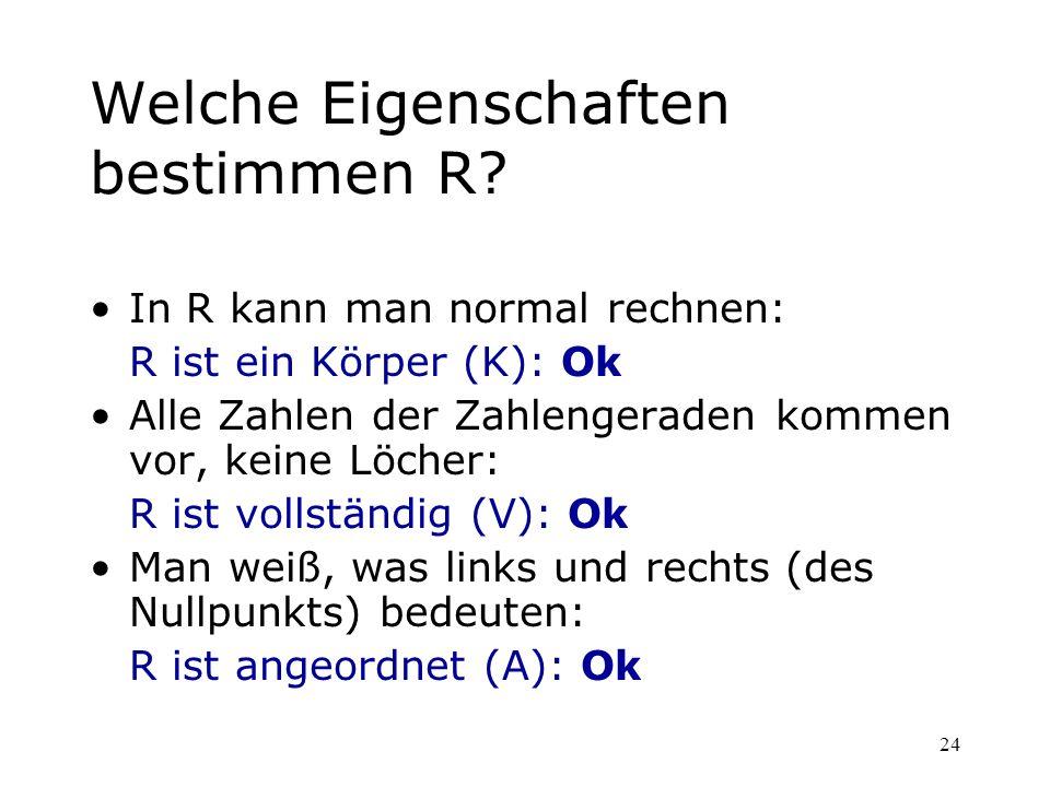 24 Welche Eigenschaften bestimmen R? In R kann man normal rechnen: R ist ein Körper (K): Ok Alle Zahlen der Zahlengeraden kommen vor, keine Löcher: R