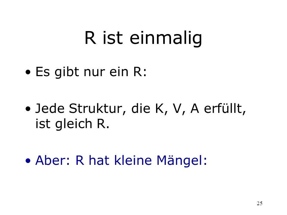 25 R ist einmalig Es gibt nur ein R: Jede Struktur, die K, V, A erfüllt, ist gleich R. Aber: R hat kleine Mängel: