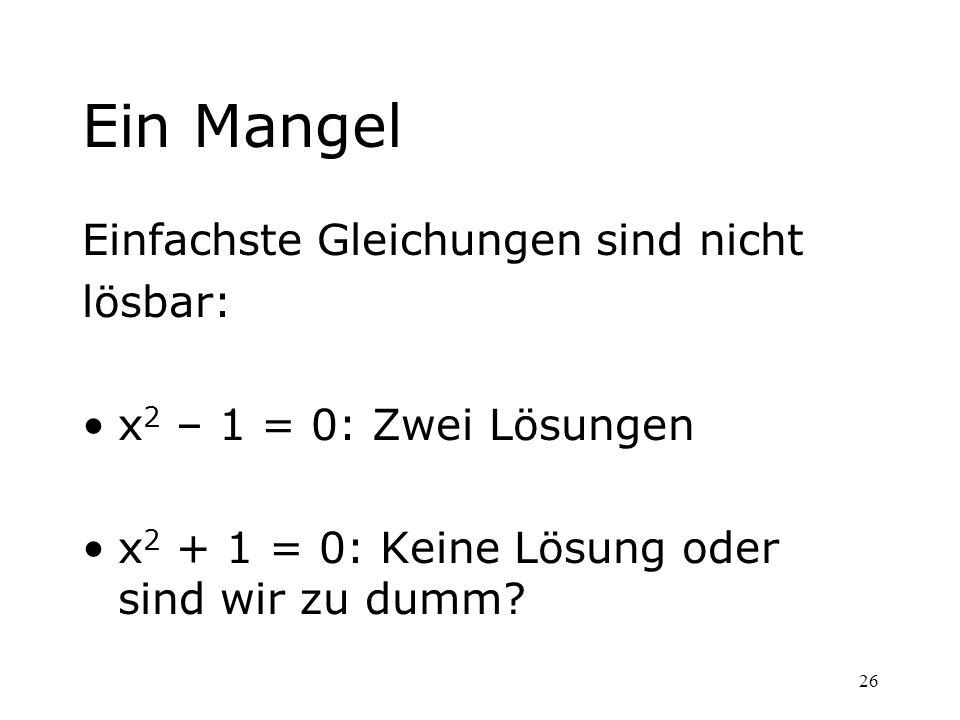 26 Ein Mangel Einfachste Gleichungen sind nicht lösbar: x 2 – 1 = 0: Zwei Lösungen x 2 + 1 = 0: Keine Lösung oder sind wir zu dumm?