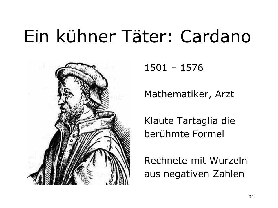 31 Ein kühner Täter: Cardano 1501 – 1576 Mathematiker, Arzt Klaute Tartaglia die berühmte Formel Rechnete mit Wurzeln aus negativen Zahlen