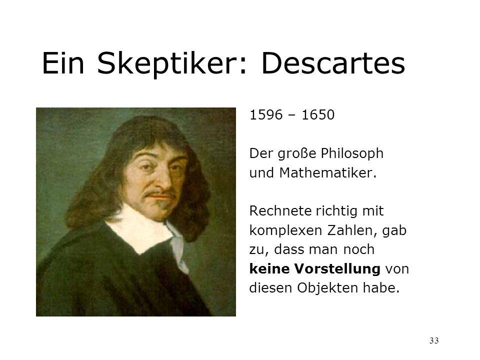 33 Ein Skeptiker: Descartes 1596 – 1650 Der große Philosoph und Mathematiker. Rechnete richtig mit komplexen Zahlen, gab zu, dass man noch keine Vorst