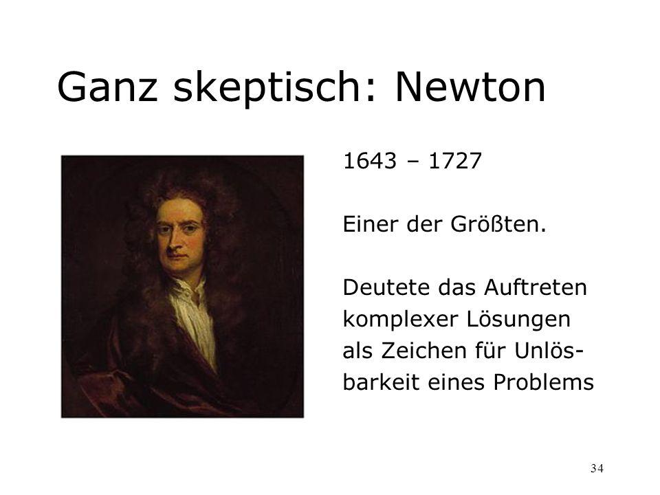34 Ganz skeptisch: Newton 1643 – 1727 Einer der Größten. Deutete das Auftreten komplexer Lösungen als Zeichen für Unlös- barkeit eines Problems