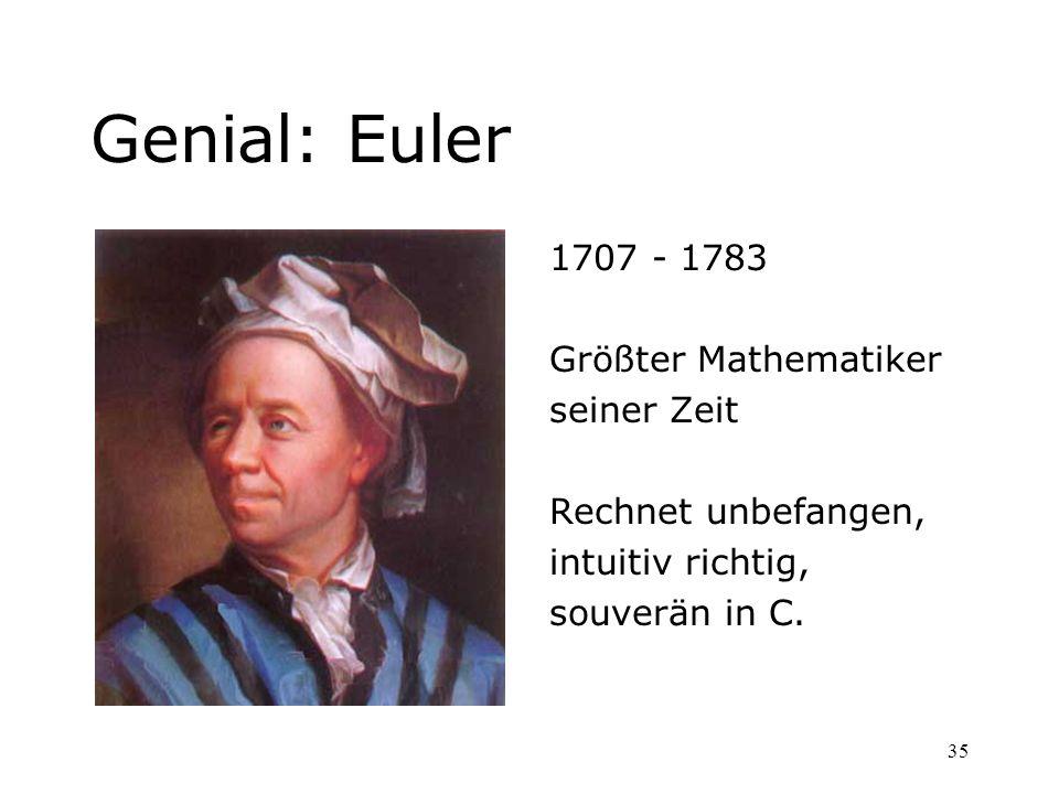 35 Genial: Euler 1707 - 1783 Größter Mathematiker seiner Zeit Rechnet unbefangen, intuitiv richtig, souverän in C.