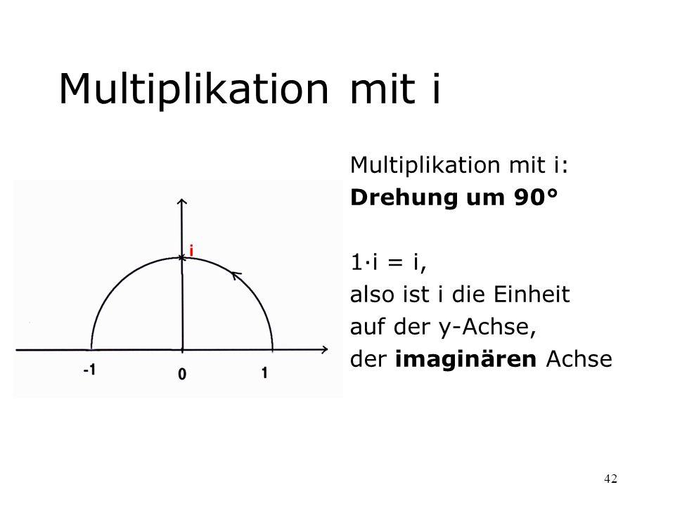 42 Multiplikation mit i Multiplikation mit i: Drehung um 90° 1·i = i, also ist i die Einheit auf der y-Achse, der imaginären Achse