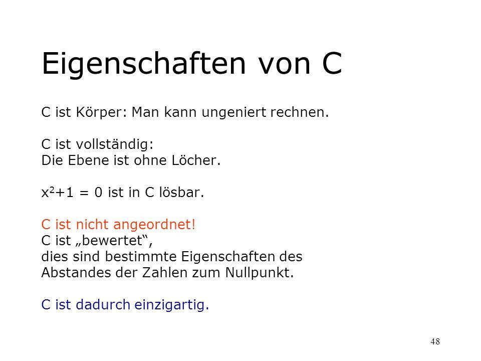 48 Eigenschaften von C C ist Körper: Man kann ungeniert rechnen. C ist vollständig: Die Ebene ist ohne Löcher. x 2 +1 = 0 ist in C lösbar. C ist nicht