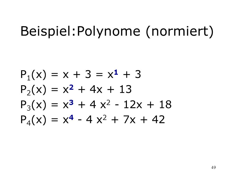 49 Beispiel:Polynome (normiert) P 1 (x) = x + 3 = x 1 + 3 P 2 (x) = x 2 + 4x + 13 P 3 (x) = x 3 + 4 x 2 - 12x + 18 P 4 (x) = x 4 - 4 x 2 + 7x + 42