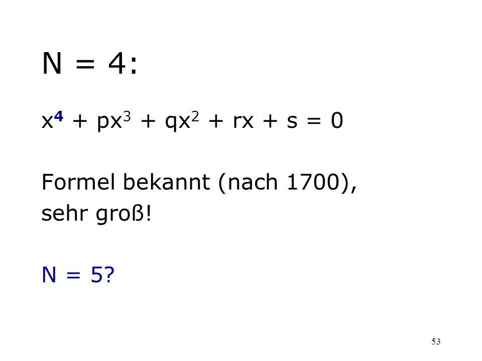53 N = 4: x 4 + px 3 + qx 2 + rx + s = 0 Formel bekannt (nach 1700), sehr groß! N = 5?
