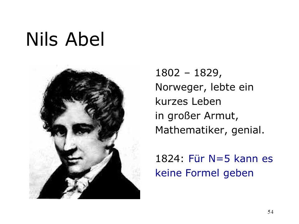 54 Nils Abel 1802 – 1829, Norweger, lebte ein kurzes Leben in großer Armut, Mathematiker, genial. 1824: Für N=5 kann es keine Formel geben