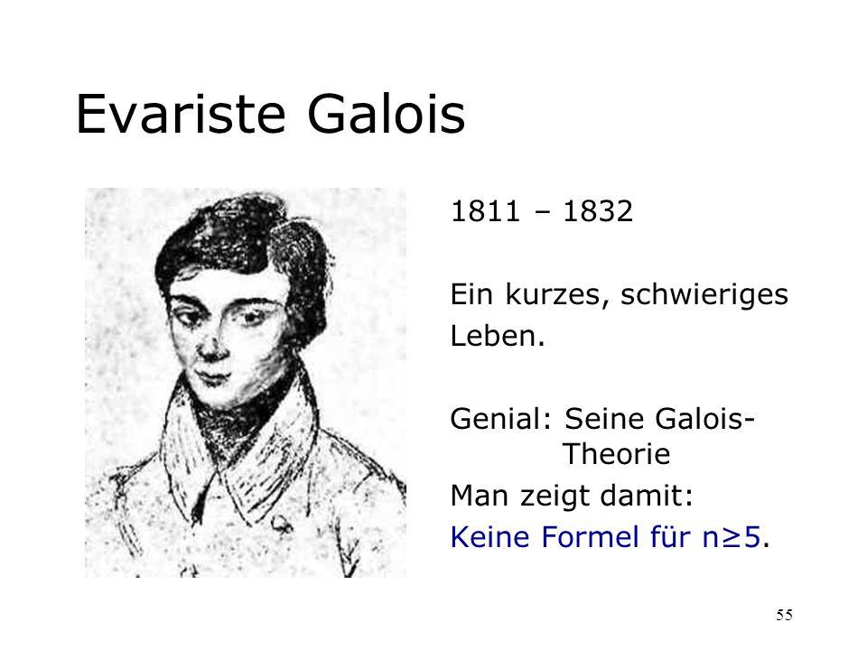 55 Evariste Galois 1811 – 1832 Ein kurzes, schwieriges Leben. Genial: Seine Galois- Theorie Man zeigt damit: Keine Formel für n5.