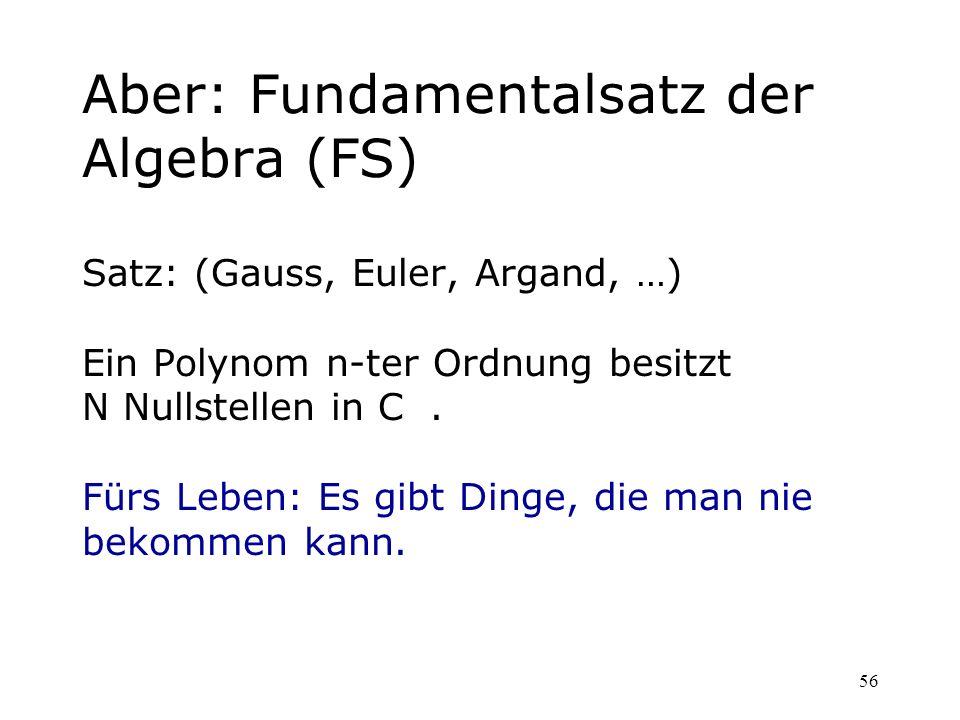56 Aber: Fundamentalsatz der Algebra (FS) Satz: (Gauss, Euler, Argand, …) Ein Polynom n-ter Ordnung besitzt N Nullstellen in C. Fürs Leben: Es gibt Di