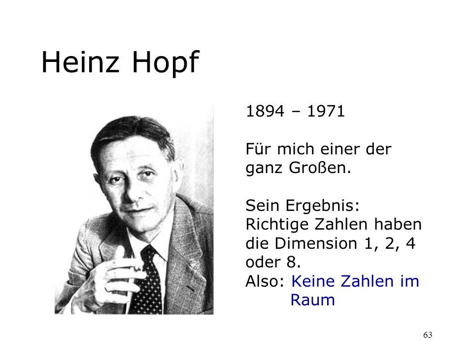 63 Heinz Hopf 1894 – 1971 Für mich einer der ganz Großen. Sein Ergebnis: Richtige Zahlen haben die Dimension 1, 2, 4 oder 8. Also: Keine Zahlen im Rau