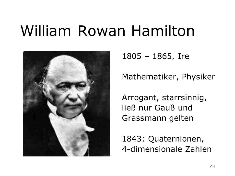 64 William Rowan Hamilton 1805 – 1865, Ire Mathematiker, Physiker Arrogant, starrsinnig, ließ nur Gauß und Grassmann gelten 1843: Quaternionen, 4-dime