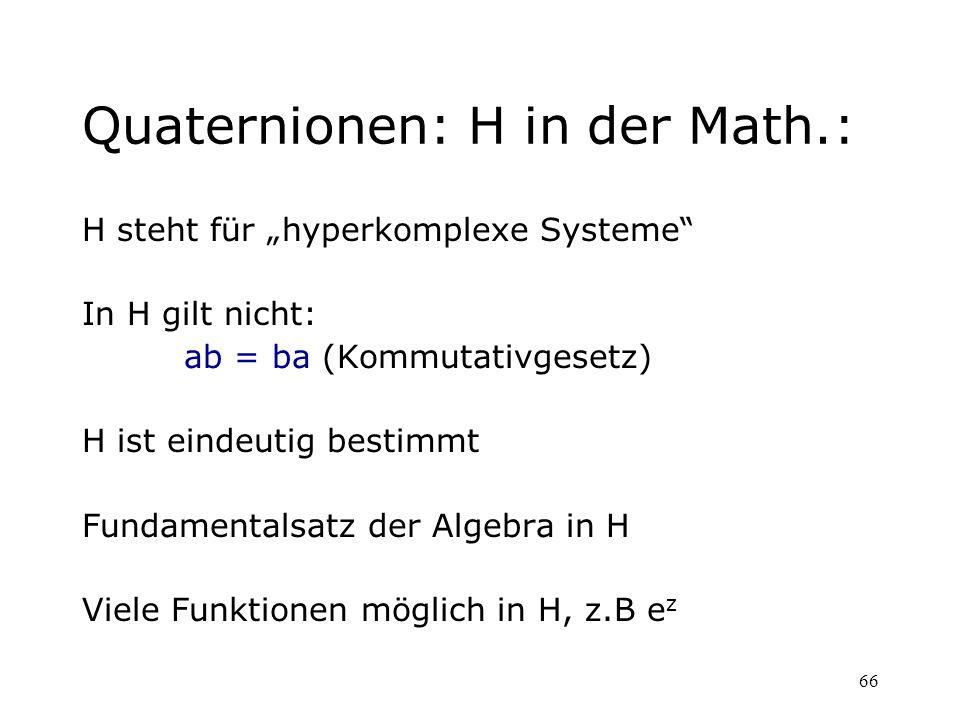66 Quaternionen: H in der Math.: H steht für hyperkomplexe Systeme In H gilt nicht: ab = ba (Kommutativgesetz) H ist eindeutig bestimmt Fundamentalsat