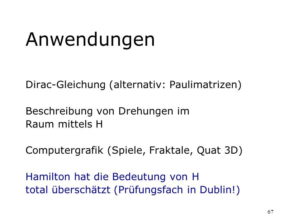 67 Anwendungen Dirac-Gleichung (alternativ: Paulimatrizen) Beschreibung von Drehungen im Raum mittels H Computergrafik (Spiele, Fraktale, Quat 3D) Ham