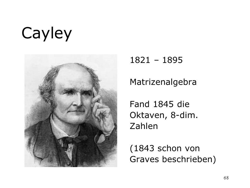 68 Cayley 1821 – 1895 Matrizenalgebra Fand 1845 die Oktaven, 8-dim. Zahlen (1843 schon von Graves beschrieben)