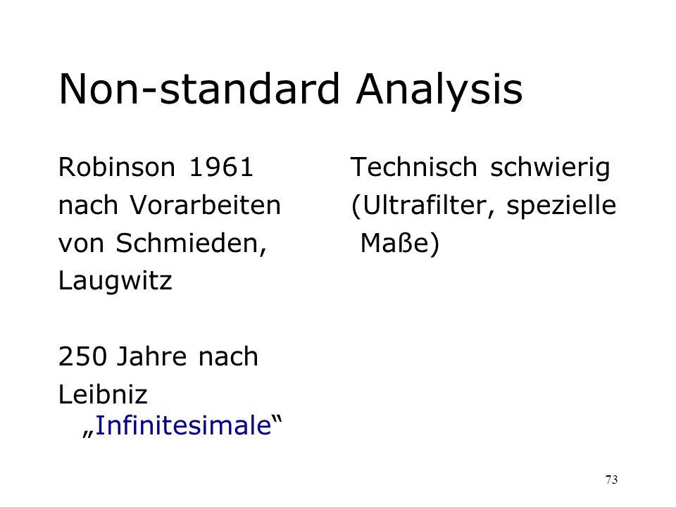73 Non-standard Analysis Robinson 1961 nach Vorarbeiten von Schmieden, Laugwitz 250 Jahre nach LeibnizInfinitesimale Technisch schwierig (Ultrafilter,