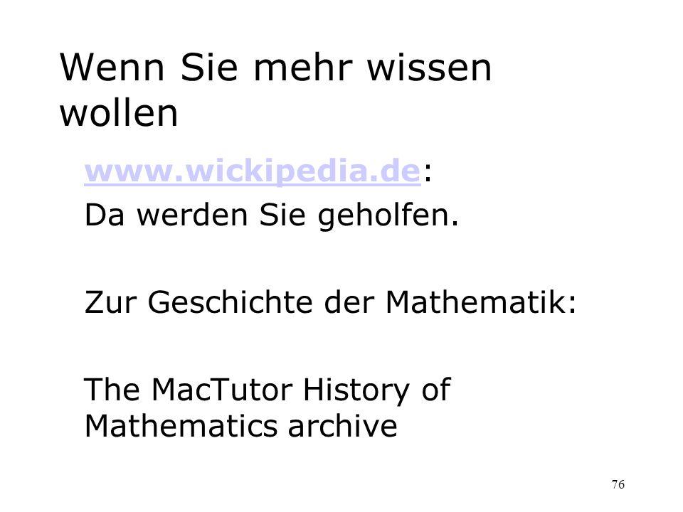 76 Wenn Sie mehr wissen wollen www.wickipedia.dewww.wickipedia.de: Da werden Sie geholfen. Zur Geschichte der Mathematik: The MacTutor History of Math