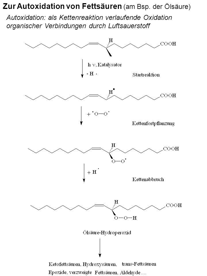 Zur Autoxidation von Fettsäuren (am Bsp. der Ölsäure) Autoxidation: als Kettenreaktion verlaufende Oxidation organischer Verbindungen durch Luftsauers