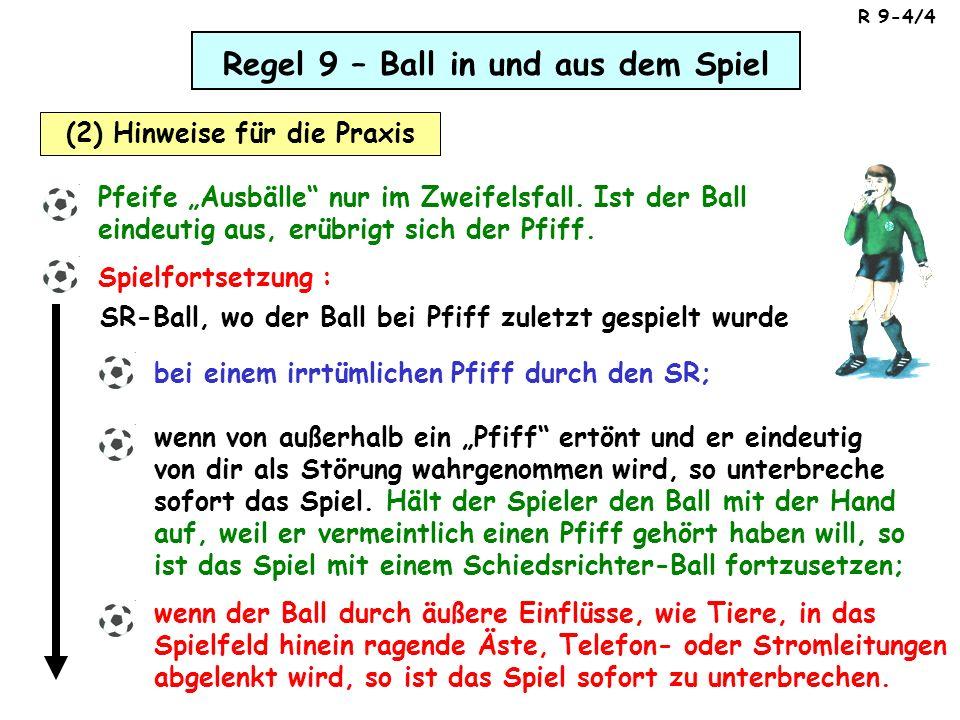 Regel 9 – Ball in und aus dem Spiel (2) Hinweise für die Praxis Pfeife Ausbälle nur im Zweifelsfall. Ist der Ball eindeutig aus, erübrigt sich der Pfi