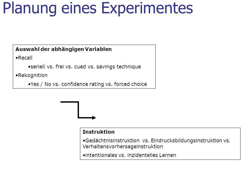Planung eines Experimentes Auswahl der abhängigen Variablen Recall seriell vs. frei vs. cued vs. savings technique Rekognition Yes / No vs. confidence